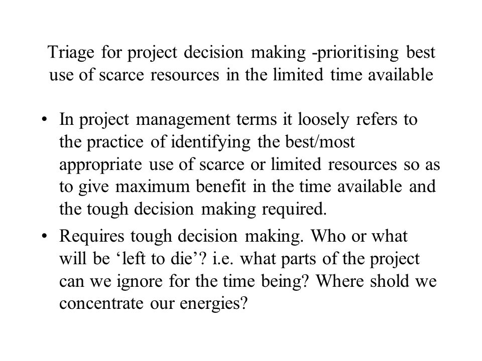 Triage for project decision making -prioritising best use of scarce resources in the limited time available In project management terms it loosely ref