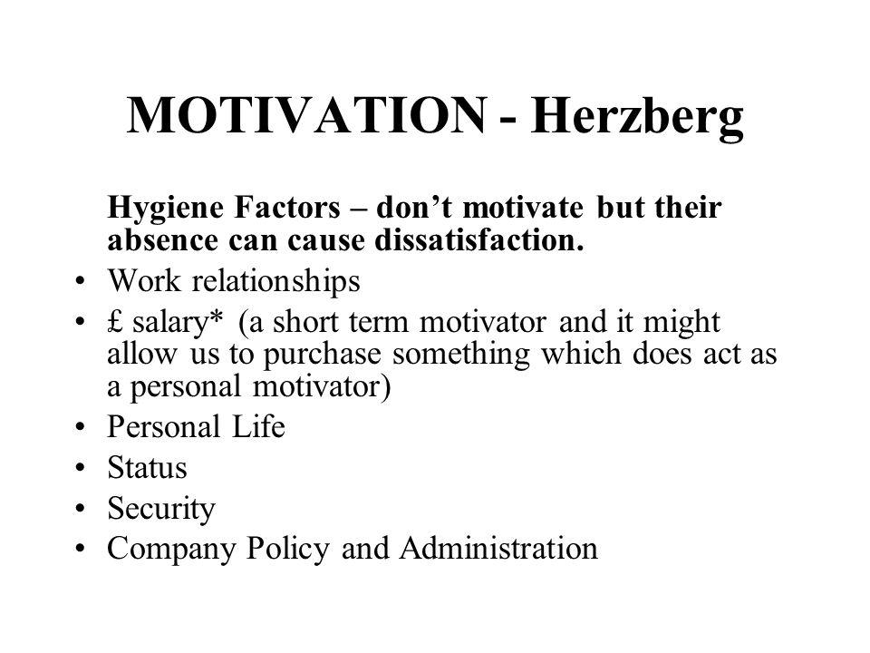 MOTIVATION - Herzberg Hygiene Factors – dont motivate but their absence can cause dissatisfaction. Work relationships £ salary* (a short term motivato