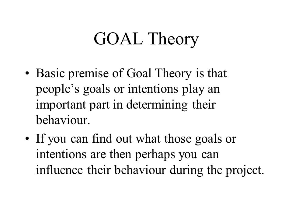 GOAL Theory Basic premise of Goal Theory is that peoples goals or intentions play an important part in determining their behaviour. If you can find ou