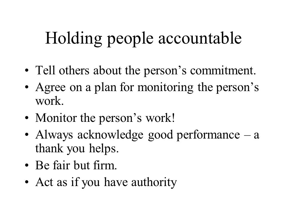 Holding people accountable Tell others about the persons commitment. Agree on a plan for monitoring the persons work. Monitor the persons work! Always