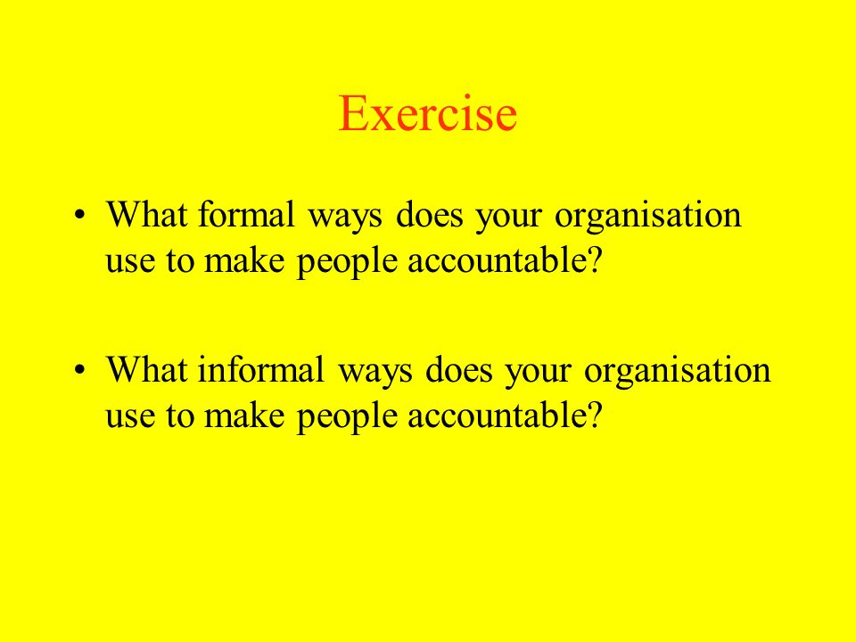 Exercise What formal ways does your organisation use to make people accountable? What informal ways does your organisation use to make people accounta