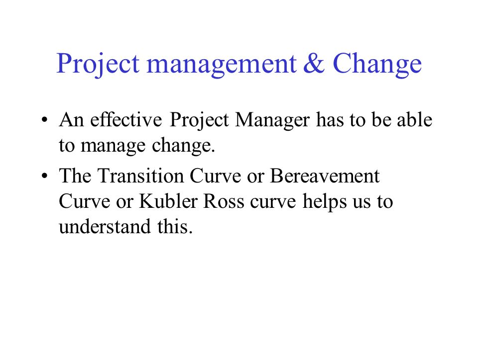 Project management & Change An effective Project Manager has to be able to manage change. The Transition Curve or Bereavement Curve or Kubler Ross cur