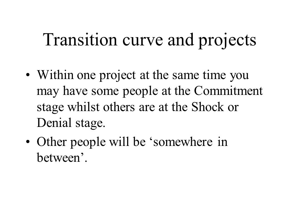 Transition curve and projects Within one project at the same time you may have some people at the Commitment stage whilst others are at the Shock or D