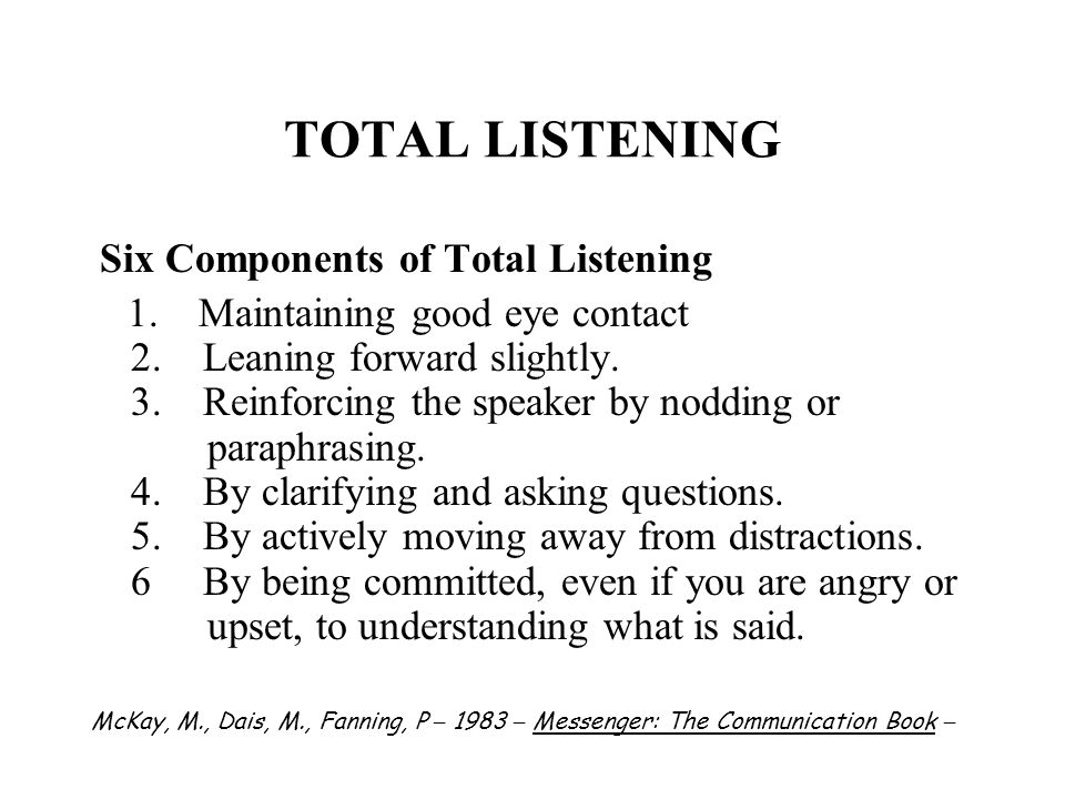 TOTAL LISTENING Six Components of Total Listening 1. Maintaining good eye contact 2. Leaning forward slightly. 3. Reinforcing the speaker by nodding o
