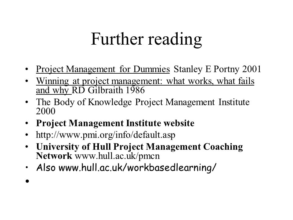 Further reading Project Management for Dummies Stanley E Portny 2001 Winning at project management: what works, what fails and why RD Gilbraith 1986 T