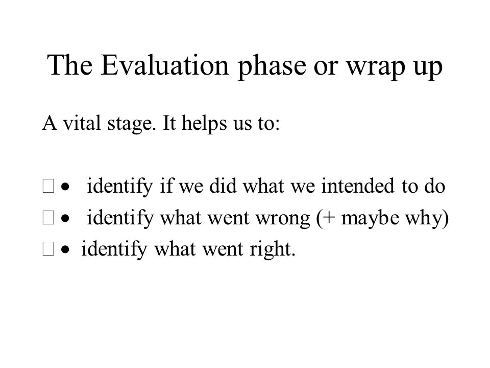 The Evaluation phase or wrap up A vital stage. It helps us to: identify if we did what we intended to do identify what went wrong (+ maybe why) identi