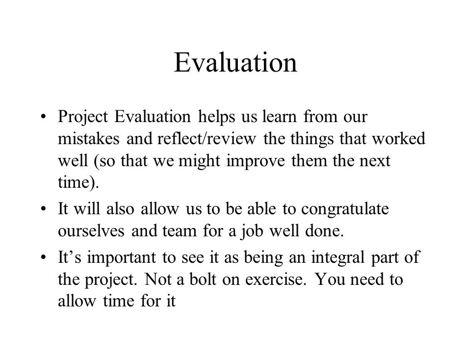 Evaluation Project Evaluation helps us learn from our mistakes and reflect/review the things that worked well (so that we might improve them the next