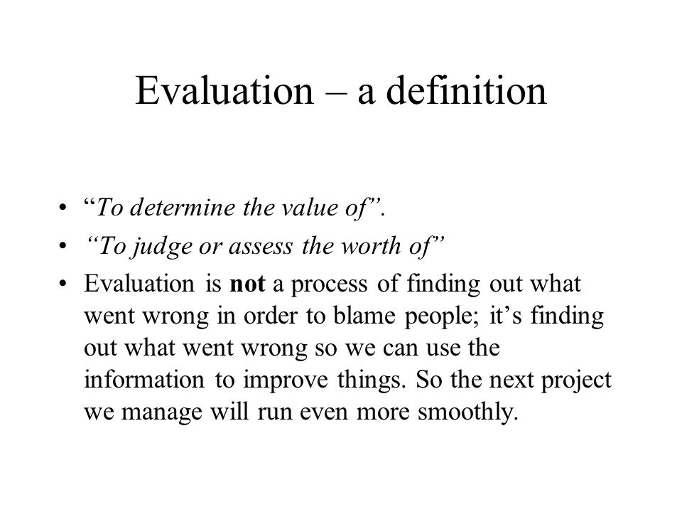 Evaluation – a definition To determine the value of. To judge or assess the worth of Evaluation is not a process of finding out what went wrong in ord