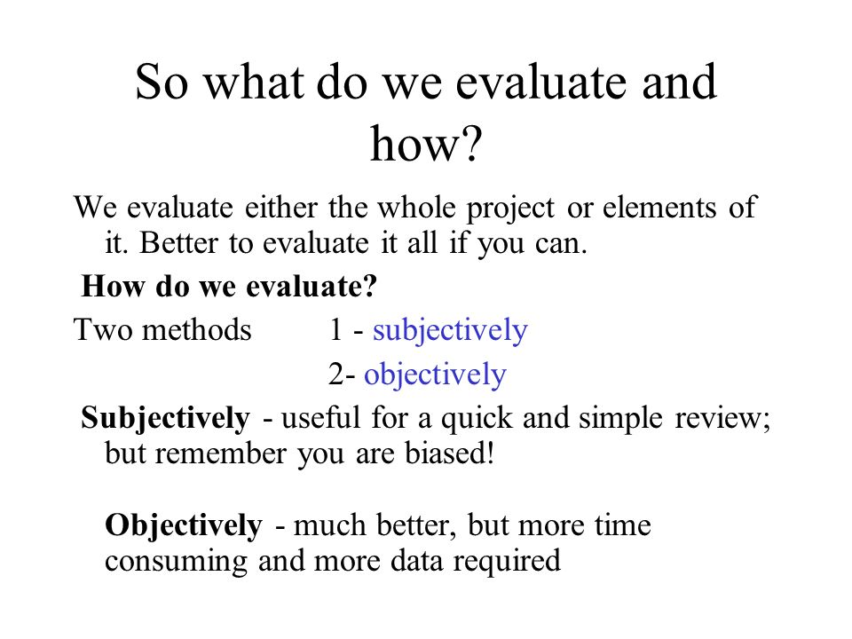 So what do we evaluate and how? We evaluate either the whole project or elements of it. Better to evaluate it all if you can. How do we evaluate? Two