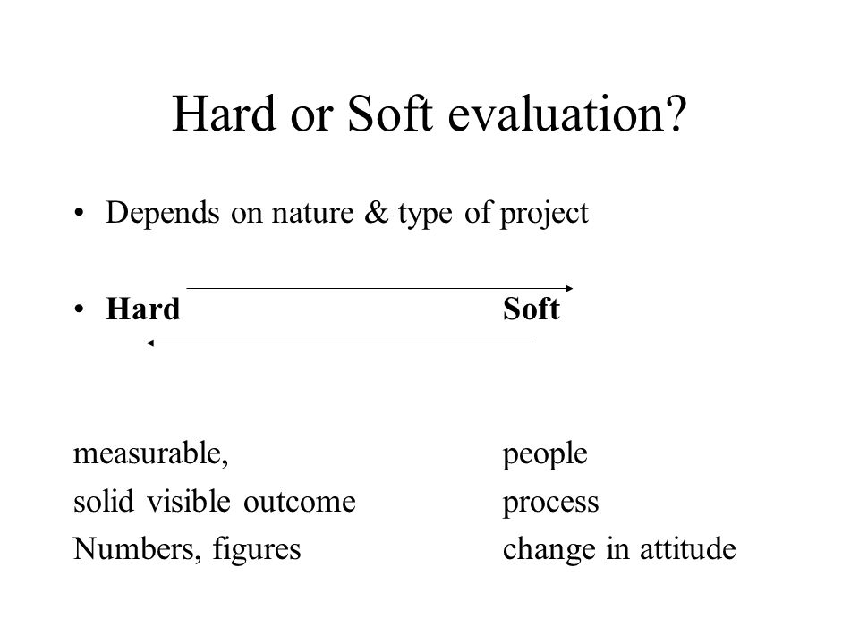 Hard or Soft evaluation? Depends on nature & type of project HardSoft measurable, people solid visible outcomeprocess Numbers, figureschange in attitu