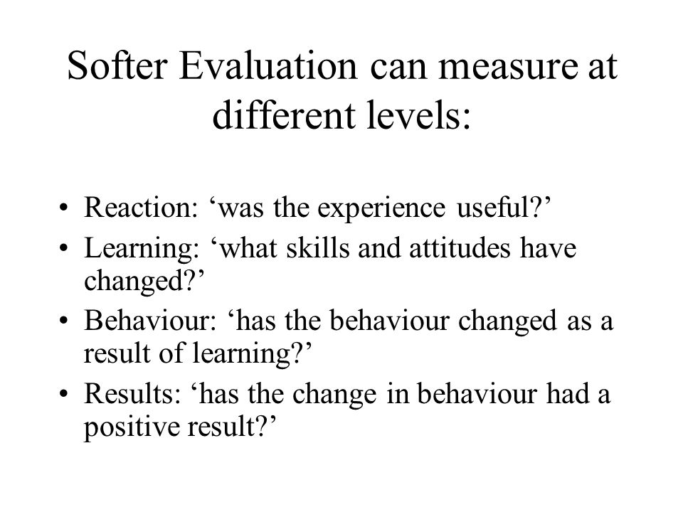 Softer Evaluation can measure at different levels: Reaction: was the experience useful? Learning: what skills and attitudes have changed? Behaviour: h