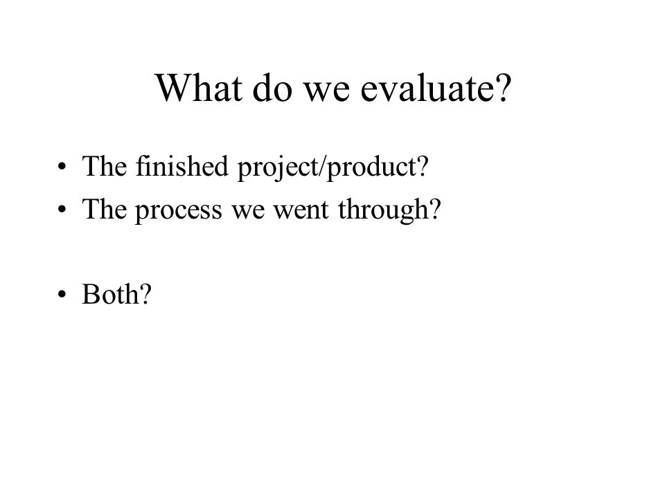 What do we evaluate? The finished project/product? The process we went through? Both?