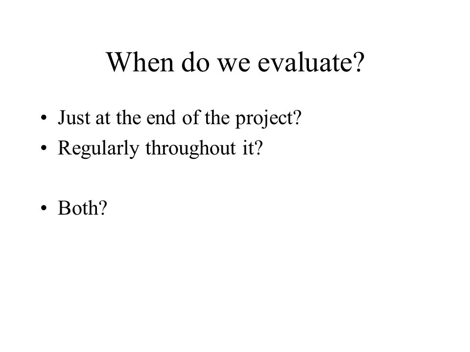 When do we evaluate? Just at the end of the project? Regularly throughout it? Both?