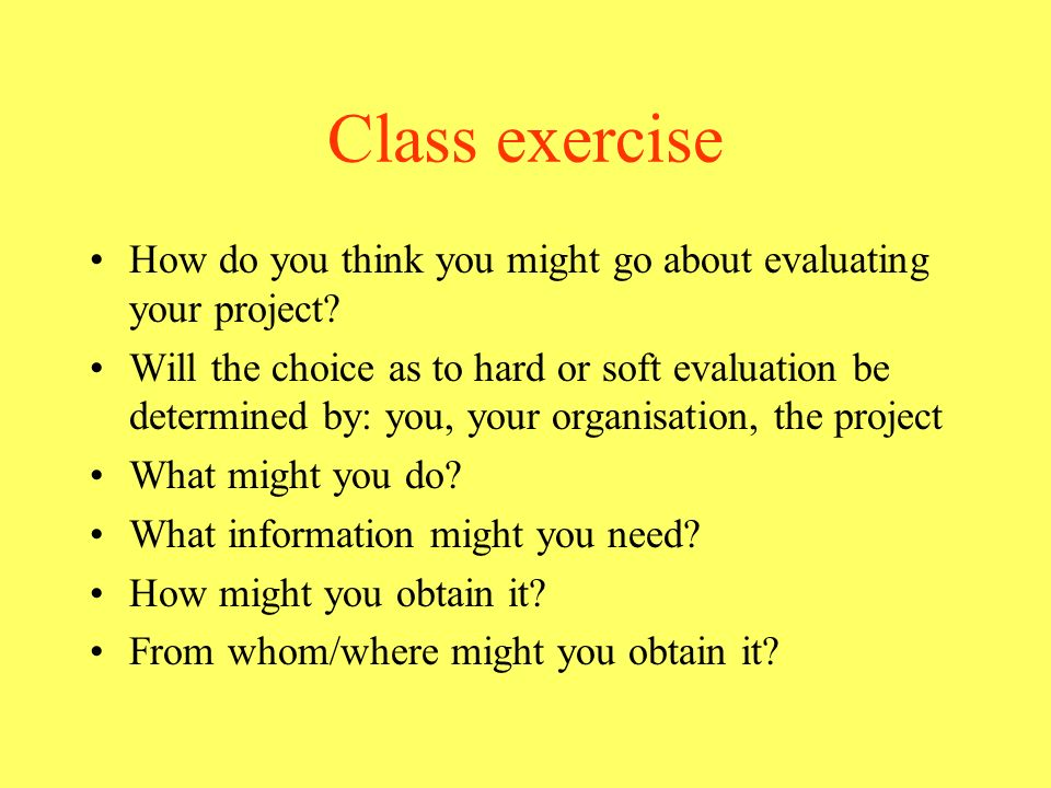 Class exercise How do you think you might go about evaluating your project? Will the choice as to hard or soft evaluation be determined by: you, your