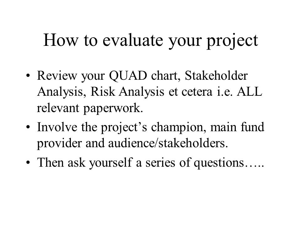 How to evaluate your project Review your QUAD chart, Stakeholder Analysis, Risk Analysis et cetera i.e. ALL relevant paperwork. Involve the projects c