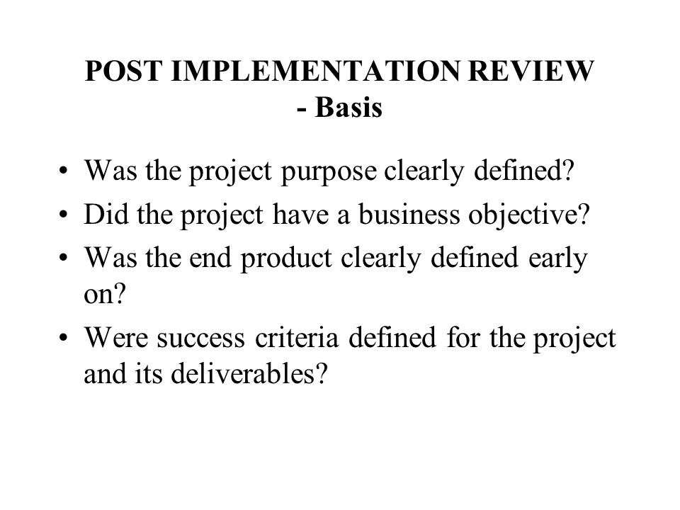 POST IMPLEMENTATION REVIEW - Basis Was the project purpose clearly defined? Did the project have a business objective? Was the end product clearly def