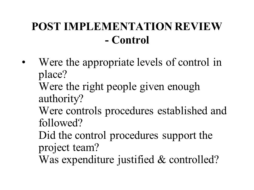 POST IMPLEMENTATION REVIEW - Control Were the appropriate levels of control in place? Were the right people given enough authority? Were controls proc
