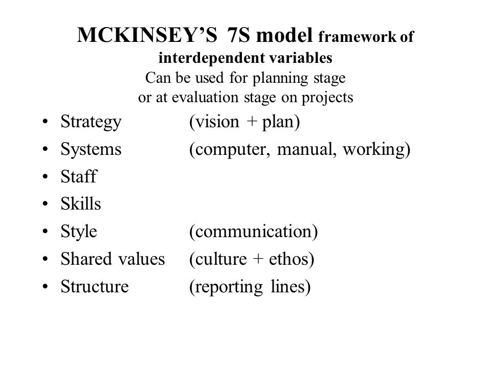 MCKINSEYS 7S model framework of interdependent variables Can be used for planning stage or at evaluation stage on projects Strategy (vision + plan) Sy