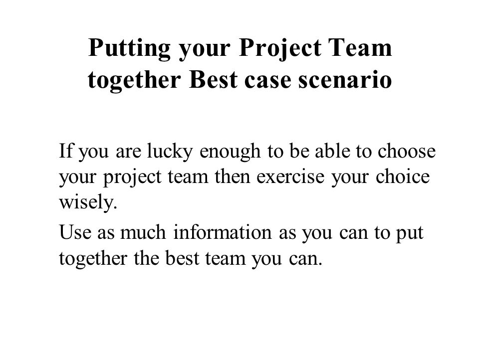 Putting your Project Team together Best case scenario If you are lucky enough to be able to choose your project team then exercise your choice wisely.