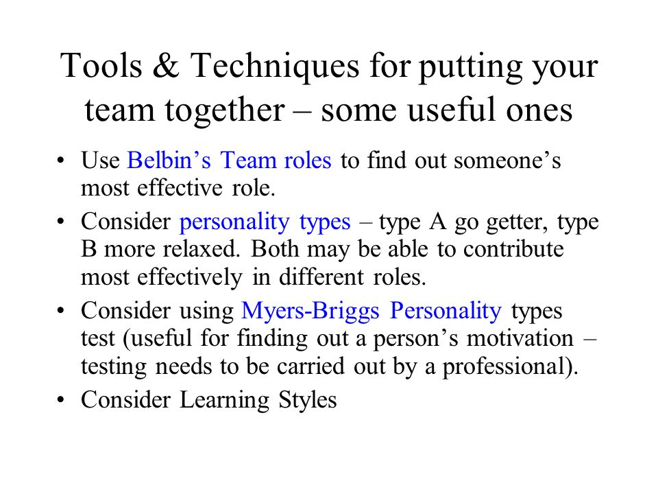 Tools & Techniques for putting your team together – some useful ones Use Belbins Team roles to find out someones most effective role. Consider persona