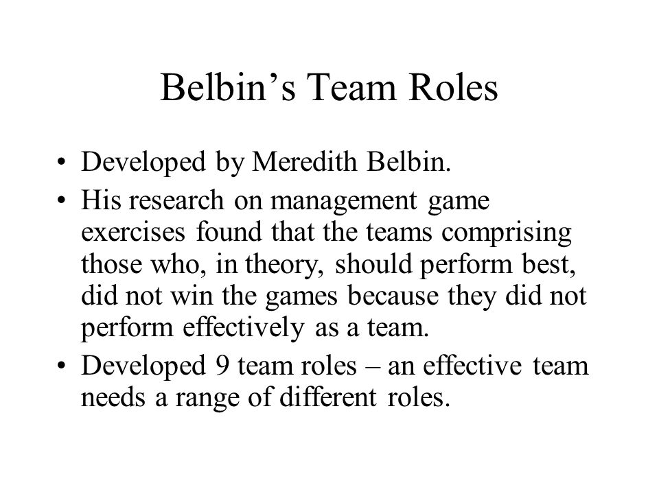 Belbins Team Roles Developed by Meredith Belbin. His research on management game exercises found that the teams comprising those who, in theory, shoul