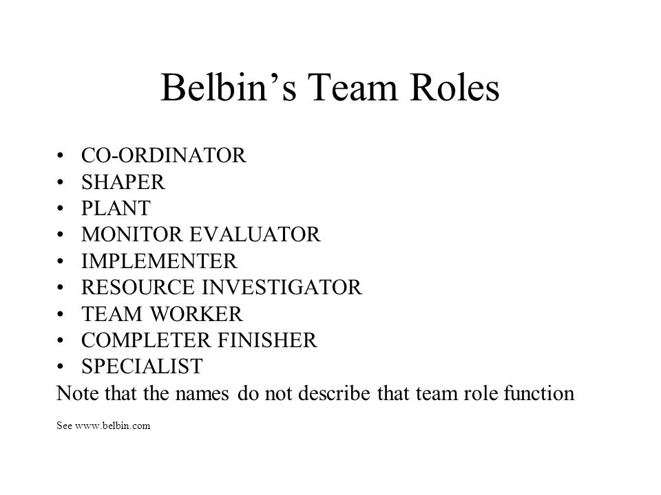 Belbins Team Roles CO-ORDINATOR SHAPER PLANT MONITOR EVALUATOR IMPLEMENTER RESOURCE INVESTIGATOR TEAM WORKER COMPLETER FINISHER SPECIALIST Note that t