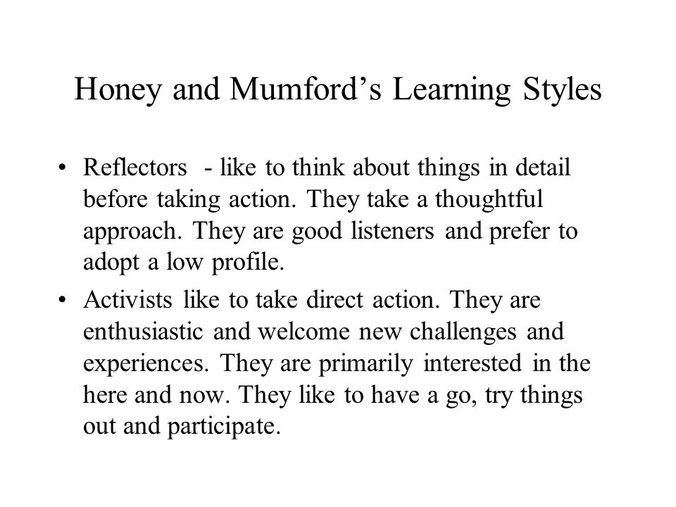 Honey and Mumfords Learning Styles Reflectors - like to think about things in detail before taking action. They take a thoughtful approach. They are g