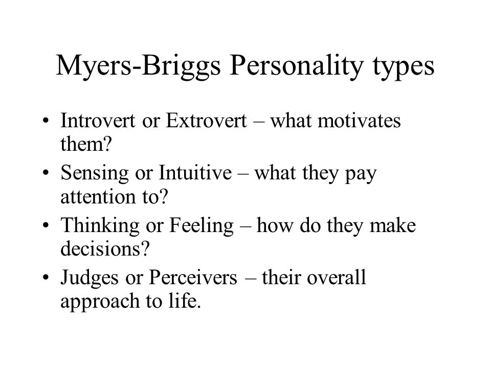 Myers-Briggs Personality types Introvert or Extrovert – what motivates them? Sensing or Intuitive – what they pay attention to? Thinking or Feeling –