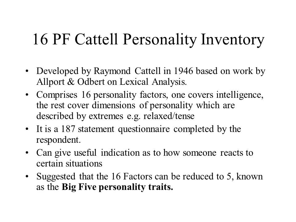 16 PF Cattell Personality Inventory Developed by Raymond Cattell in 1946 based on work by Allport & Odbert on Lexical Analysis. Comprises 16 personali
