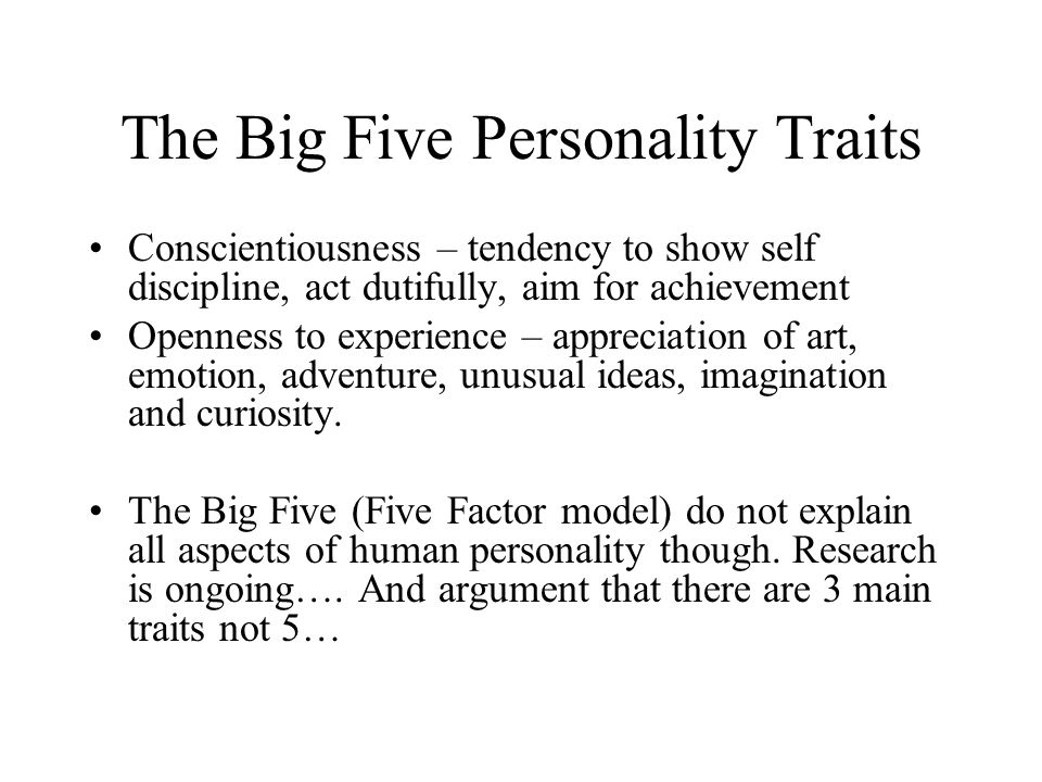 The Big Five Personality Traits Conscientiousness – tendency to show self discipline, act dutifully, aim for achievement Openness to experience – appr