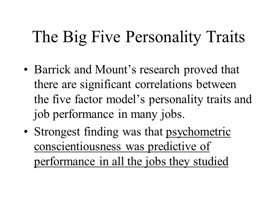 The Big Five Personality Traits Barrick and Mounts research proved that there are significant correlations between the five factor models personality