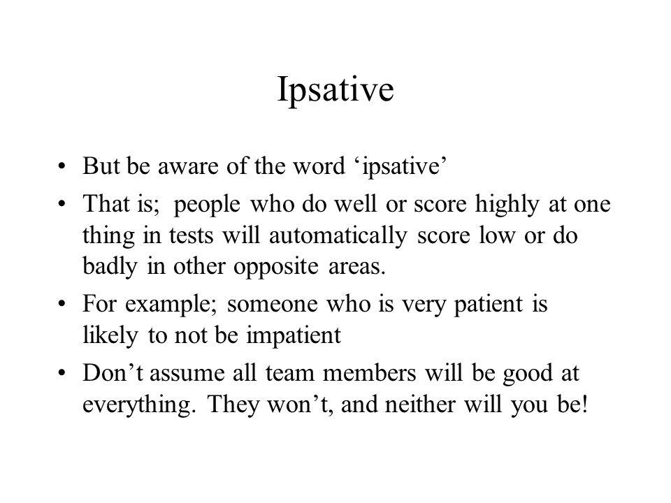Ipsative But be aware of the word ipsative That is; people who do well or score highly at one thing in tests will automatically score low or do badly
