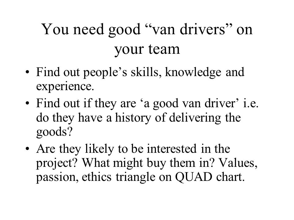 You need good van drivers on your team Find out peoples skills, knowledge and experience. Find out if they are a good van driver i.e. do they have a h