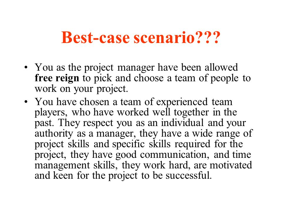 Best-case scenario??? You as the project manager have been allowed free reign to pick and choose a team of people to work on your project. You have ch