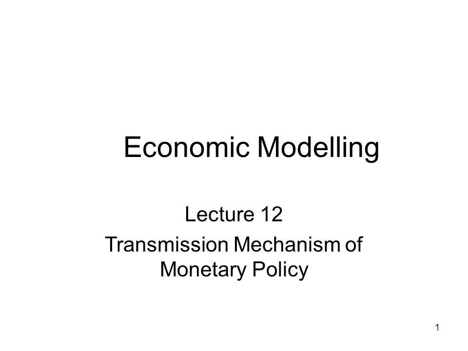 1 Economic Modelling Lecture 12 Transmission Mechanism of Monetary Policy