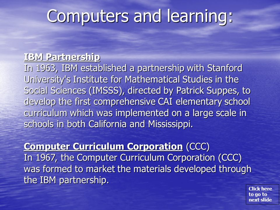 Click here to go to next slide Computers and learning: IBM Partnership IBM Partnership In 1963, IBM established a partnership with Stanford University