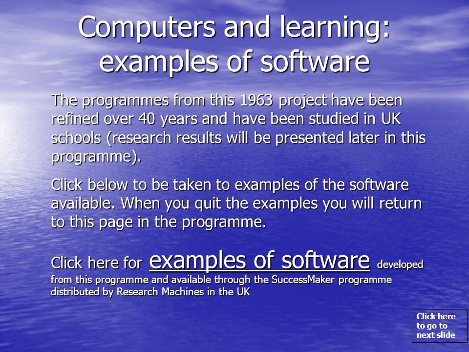 Click here to go to next slide Computers and learning: examples of software The programmes from this 1963 project have been refined over 40 years and