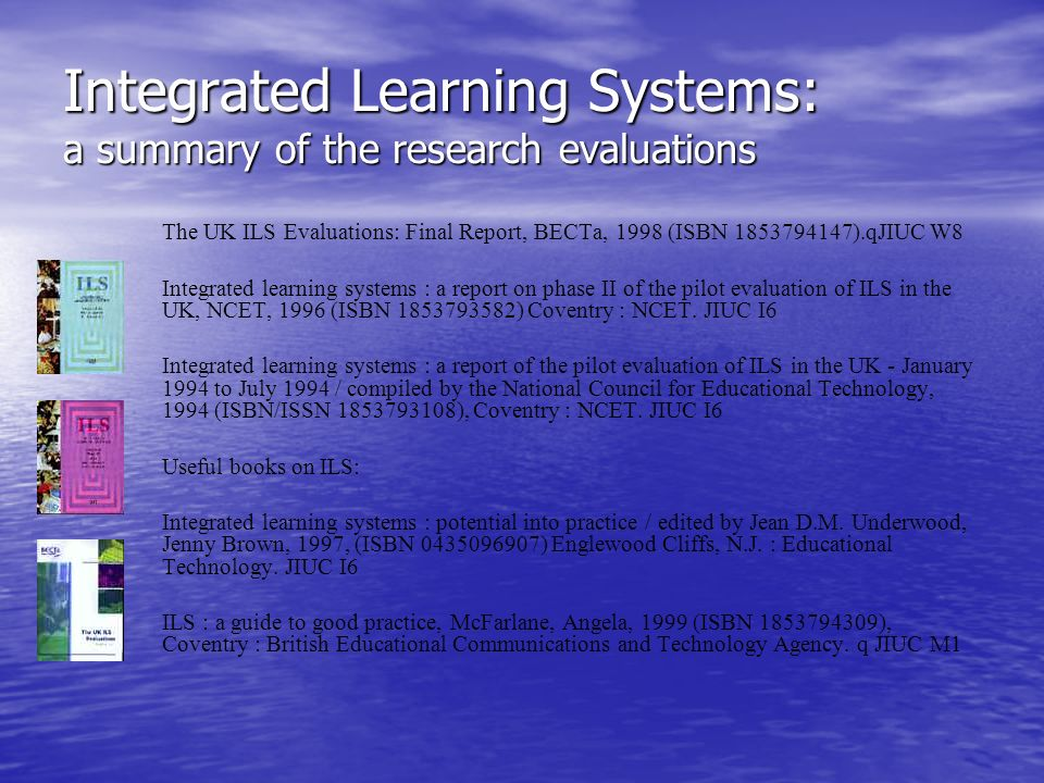 Integrated Learning Systems: a summary of the research evaluations The UK ILS Evaluations: Final Report, BECTa, 1998 (ISBN 1853794147).qJIUC W8 Integr