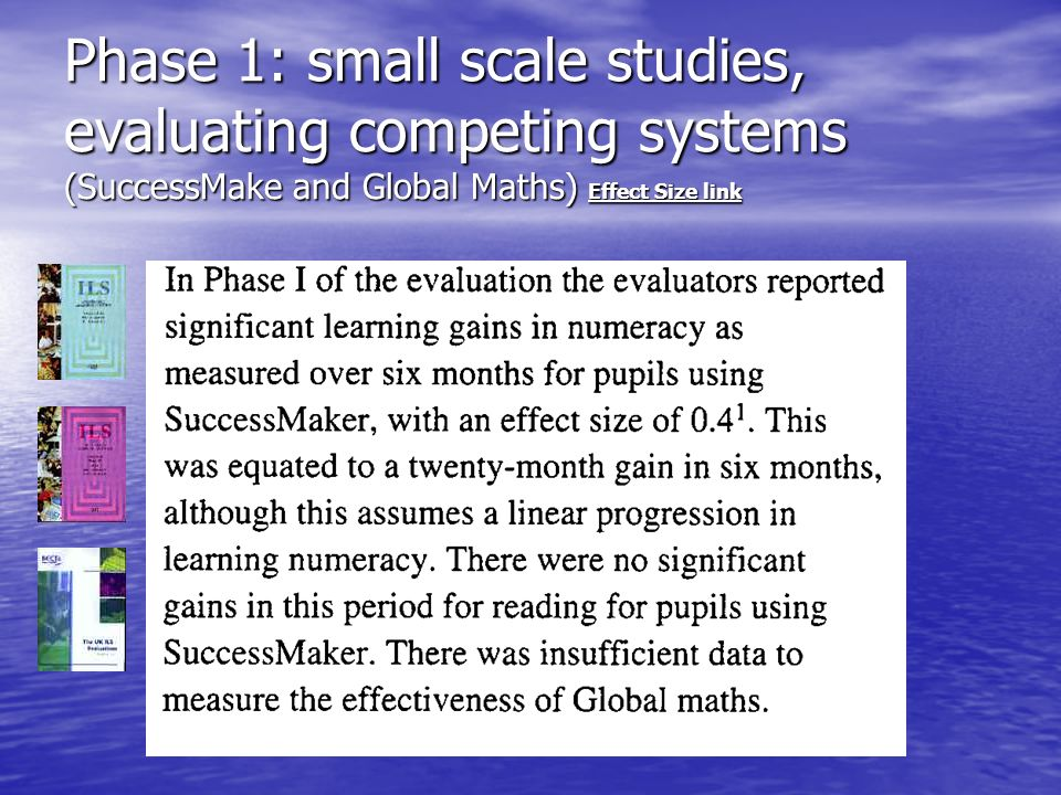 Phase 1: small scale studies, evaluating competing systems (SuccessMake and Global Maths) Effect Size link Effect Size link Effect Size link