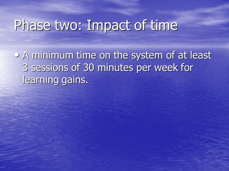 Phase two: Impact of time A minimum time on the system of at least 3 sessions of 30 minutes per week for learning gains. A minimum time on the system
