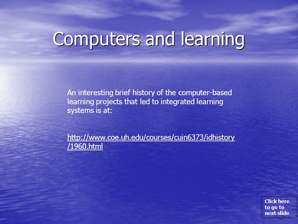Click here to go to next slide Computers and learning An interesting brief history of the computer-based learning projects that led to integrated lear