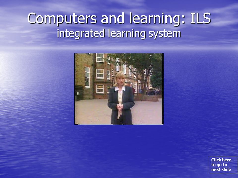 Click here to go to next slide Computers and learning: ILS integrated learning system