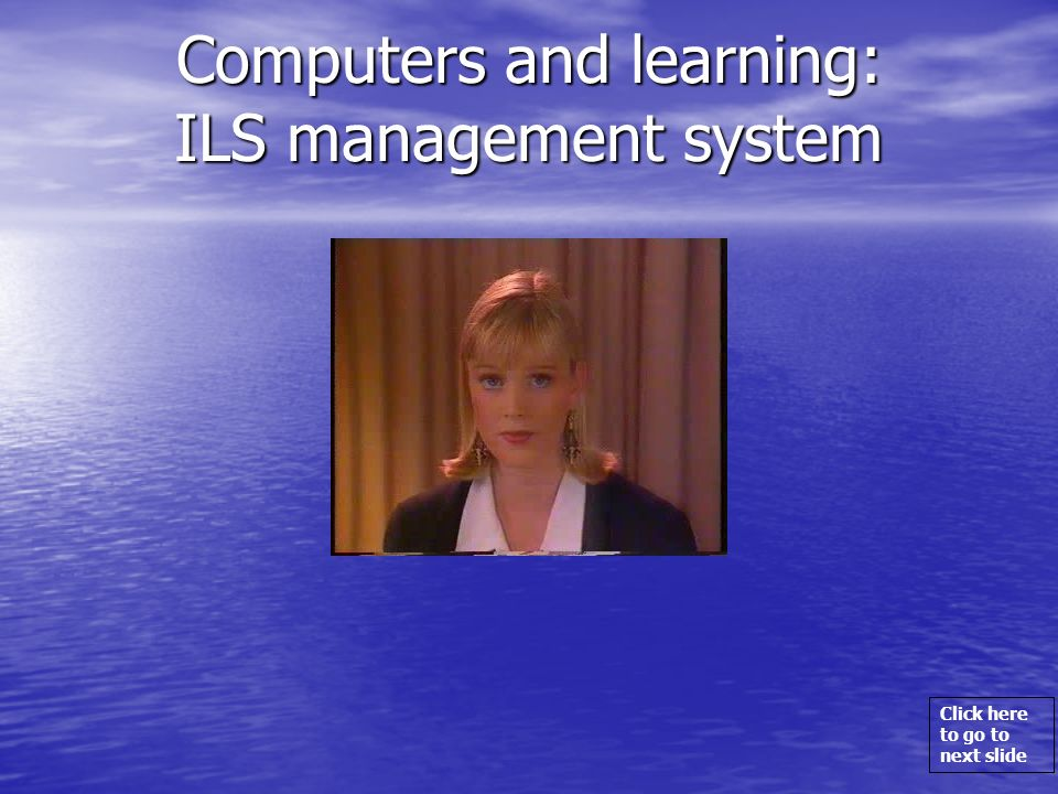 Click here to go to next slide Computers and learning: ILS management system
