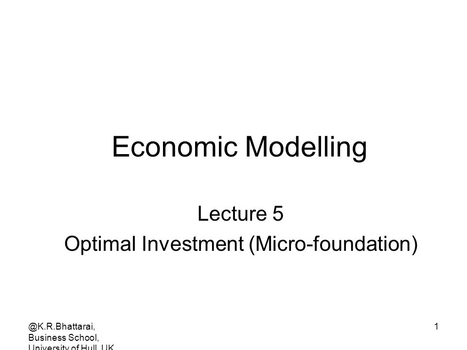 @K.R.Bhattarai, Business School, University of Hull, UK 1 Economic Modelling Lecture 5 Optimal Investment (Micro-foundation)