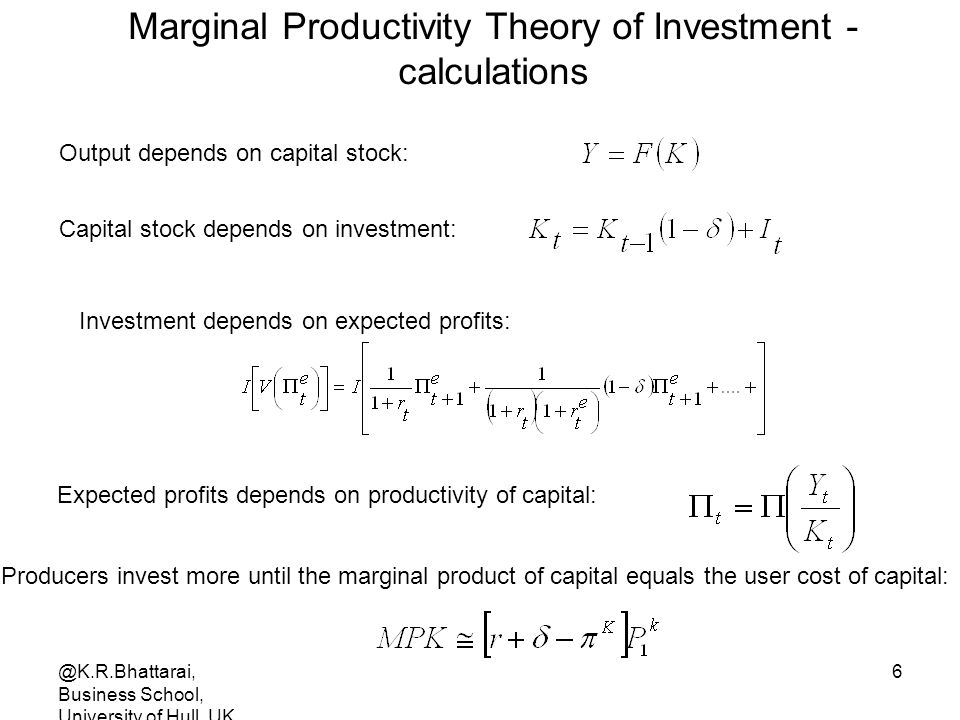 @K.R.Bhattarai, Business School, University of Hull, UK 6 Marginal Productivity Theory of Investment - calculations Output depends on capital stock: Capital stock depends on investment: Investment depends on expected profits: Expected profits depends on productivity of capital: Producers invest more until the marginal product of capital equals the user cost of capital:
