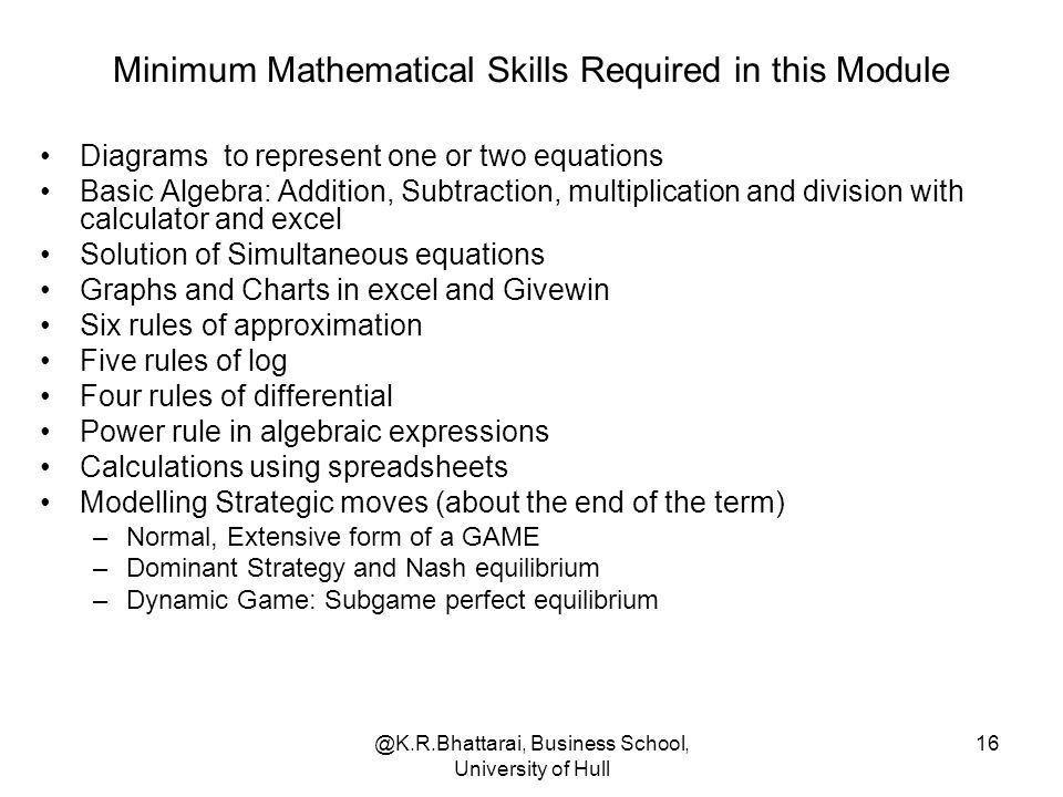@K.R.Bhattarai, Business School, University of Hull 16 Minimum Mathematical Skills Required in this Module Diagrams to represent one or two equations