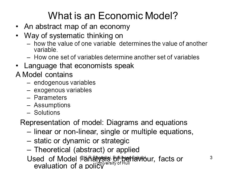@K.R.Bhattarai, Business School, University of Hull 3 What is an Economic Model? An abstract map of an economy Way of systematic thinking on –how the