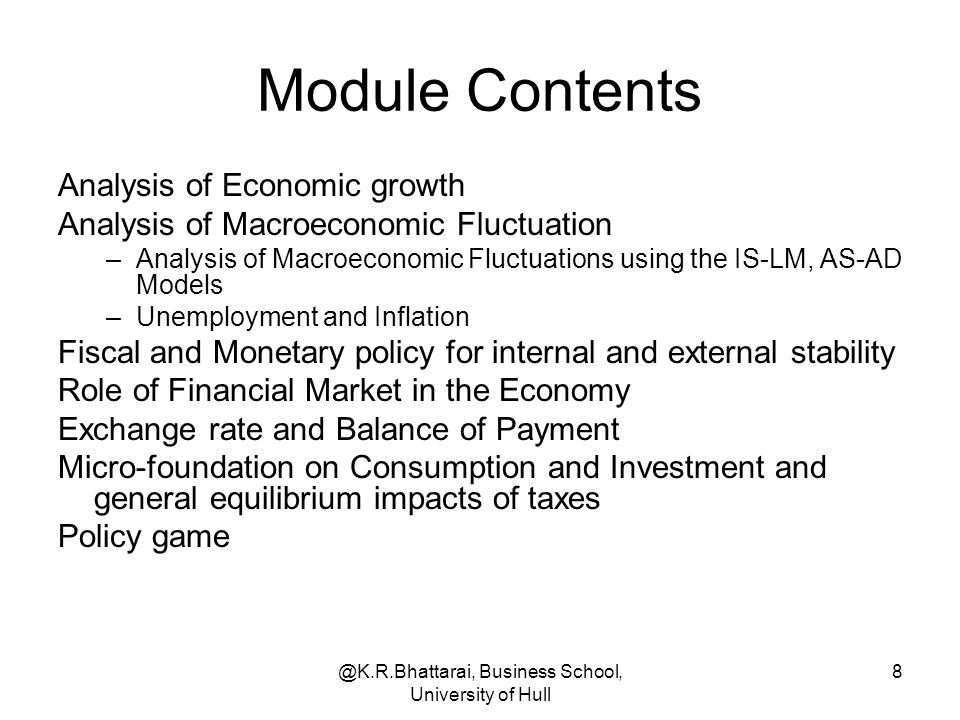 @K.R.Bhattarai, Business School, University of Hull 8 Module Contents Analysis of Economic growth Analysis of Macroeconomic Fluctuation –Analysis of M