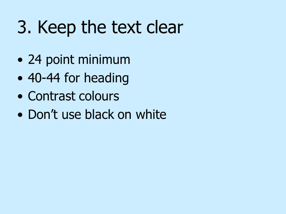 3. Keep the text clear 24 point minimum 40-44 for heading Contrast colours Dont use black on white