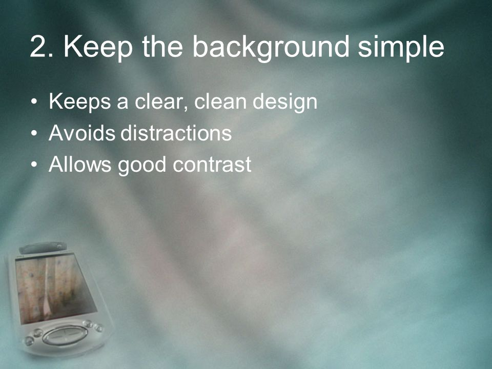 2. Keep the background simple Keeps a clear, clean design Avoids distractions